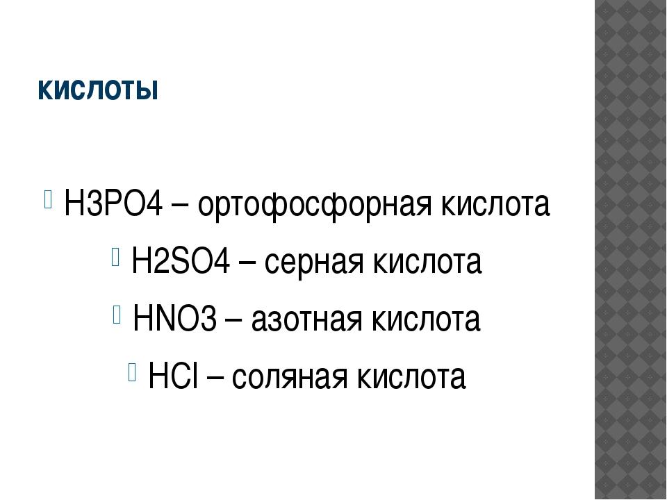 кислоты H3PO4 – ортофосфорная кислота H2SO4 – серная кислота HNO3 – азотная к...