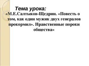 Тема урока: «М.Е.Салтыков-Щедрин. «Повесть о том, как один мужик двух генерал