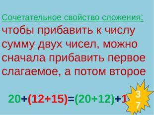 Сочетательное свойство сложения: чтобы прибавить к числу сумму двух чисел, мо