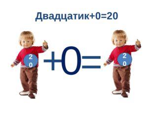 Двадцатик+0=20 = + 20 0 20