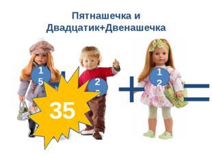 Пятнашечка и Двадцатик+Двенашечка 12 15 + = + 20 35