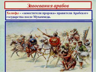 Завоевания арабов Халифы – «заместители пророка» правители Арабского государс