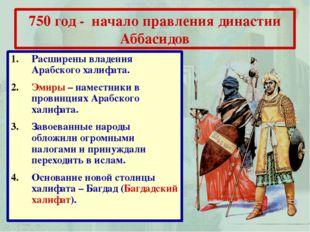 750 год - начало правления династии Аббасидов Расширены владения Арабского ха