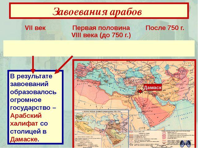 Завоевания арабов В результате завоеваний образовалось огромное государство –...