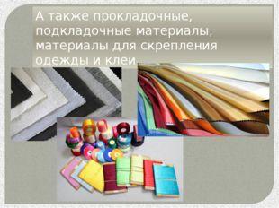 А также прокладочные, подкладочные материалы, материалы для скрепления одежды