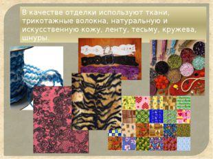 В качестве отделки используют ткани, трикотажные волокна, натуральную и искус