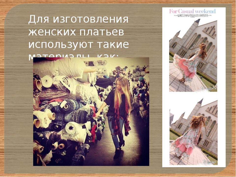 Для изготовления женских платьев используют такие материалы, как: