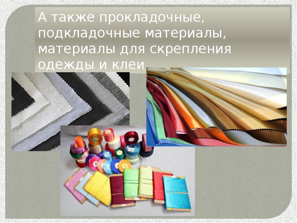 А также прокладочные, подкладочные материалы, материалы для скрепления одежды...