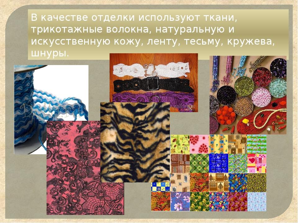 В качестве отделки используют ткани, трикотажные волокна, натуральную и искус...
