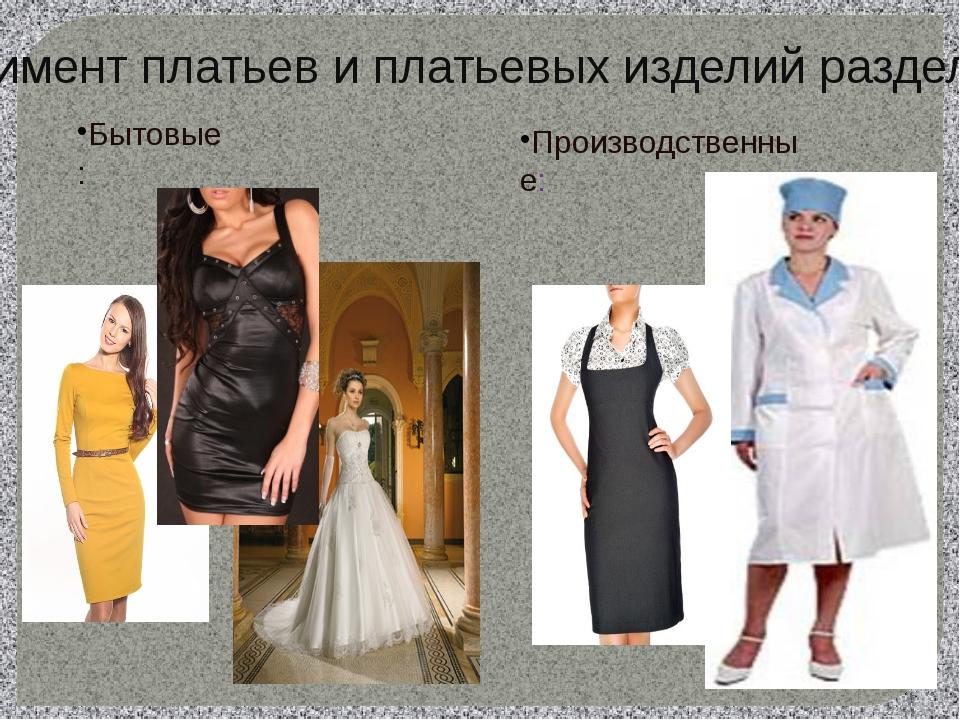 Бытовые: Производственные: Ассортимент платьев и платьевых изделий разделяют...