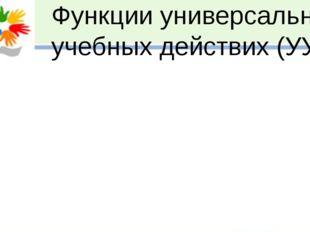 Функции универсальных учебных действих (УУД):