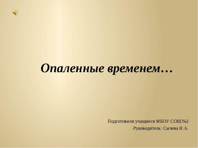 Опаленные временем… Подготовили учащиеся МБОУ СОШ№2 .Руководитель: Сычева Н.А.
