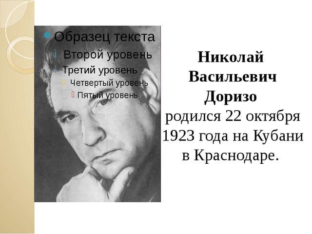 Николай Васильевич Доризо родился 22 октября 1923 года на Кубани в Краснодаре.