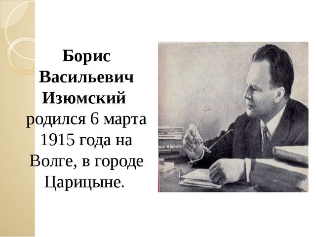 Борис Васильевич Изюмский родился 6 марта 1915 года на Волге, в городе Царицы...