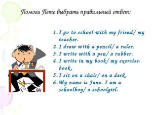Помоги Пете выбрать правильный ответ: I go to school with my friend/ my teach