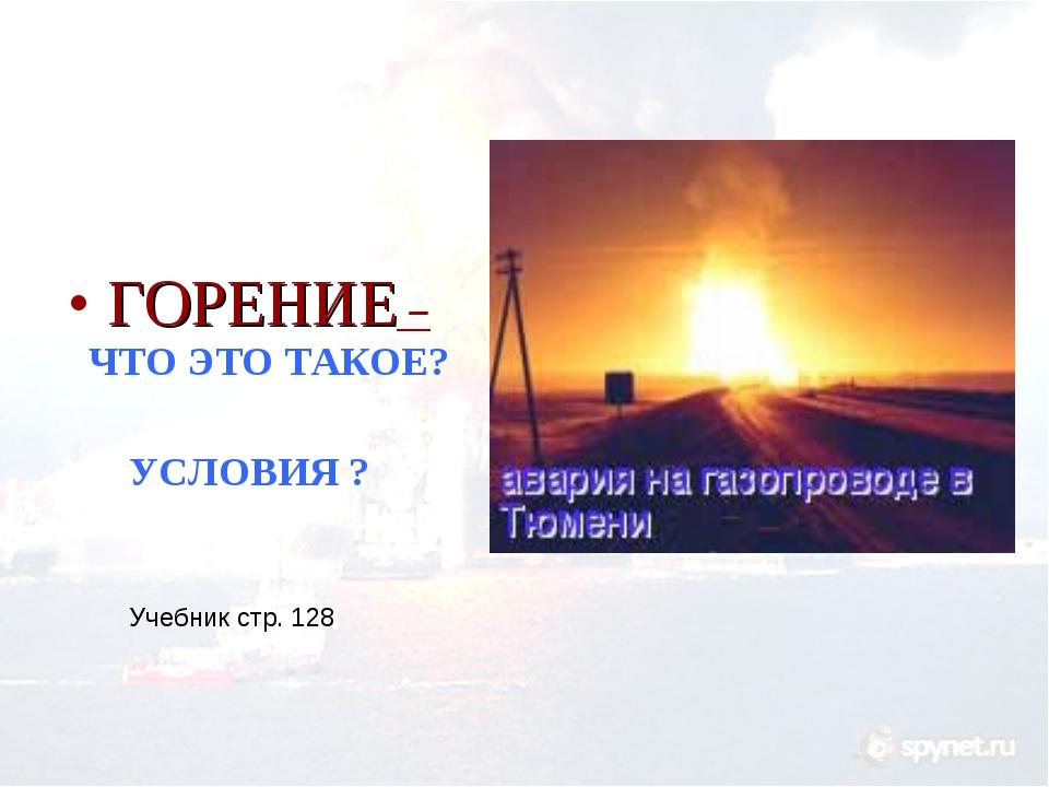 ГОРЕНИЕ – ЧТО ЭТО ТАКОЕ? УСЛОВИЯ ? Учебник стр. 128
