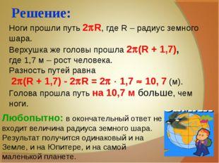 Решение: Ноги прошли путь 2R, где R – радиус земного шара. Верхушка же голов
