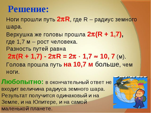Решение: Ноги прошли путь 2R, где R – радиус земного шара. Верхушка же голов...