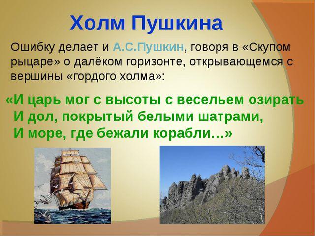 Холм Пушкина Ошибку делает и А.С.Пушкин, говоря в «Скупом рыцаре» о далёком г...