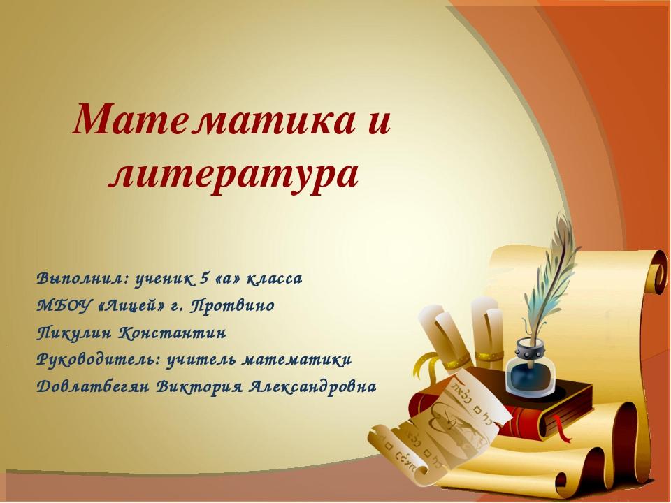 Математика и литература Выполнил: ученик 5 «а» класса МБОУ «Лицей» г. Протвин...