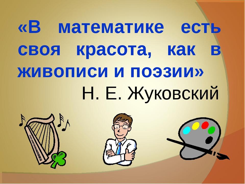 «В математике есть своя красота, как в живописи и поэзии» Н. Е. Жуковский