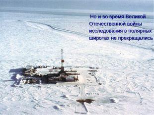 Но и во время Великой Отечественной войны исследования в полярных широтах не