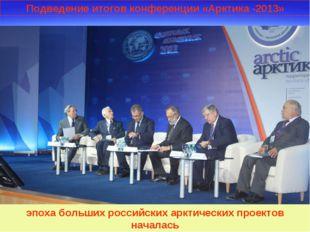 Подведение итогов конференции «Арктика -2013» эпоха больших российских арктич