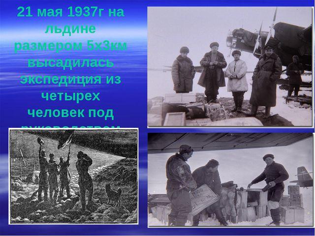 21 мая 1937г на льдине размером 5х3км высадилась экспедиция из четырех челове...