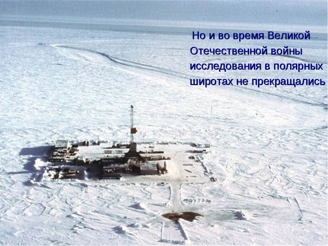 Но и во время Великой Отечественной войны исследования в полярных широтах не...