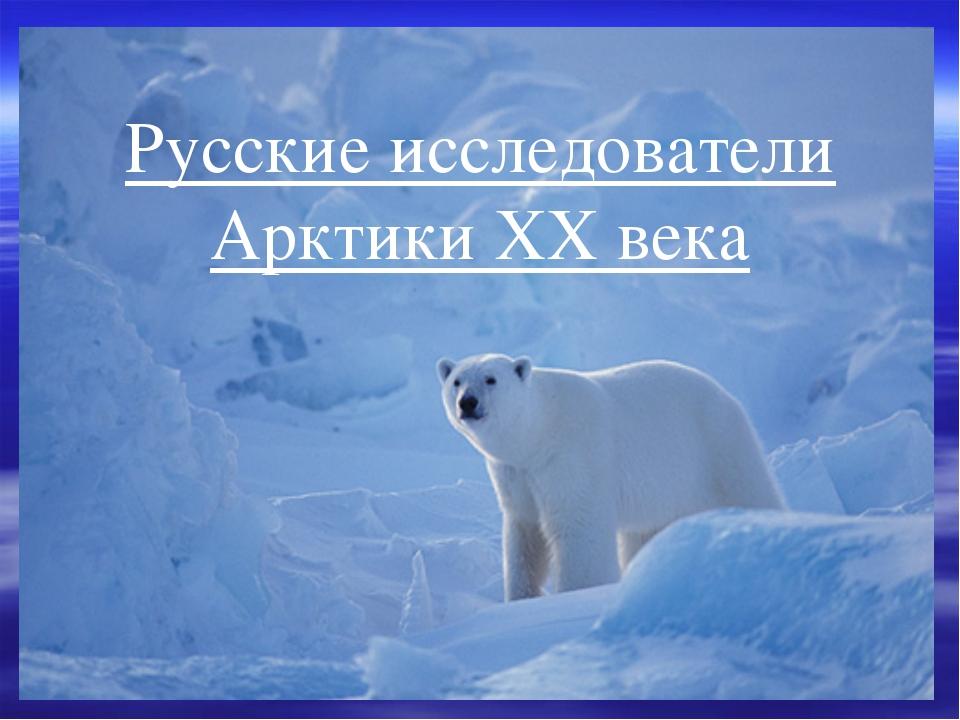 Русские исследователи Арктики ХХ века