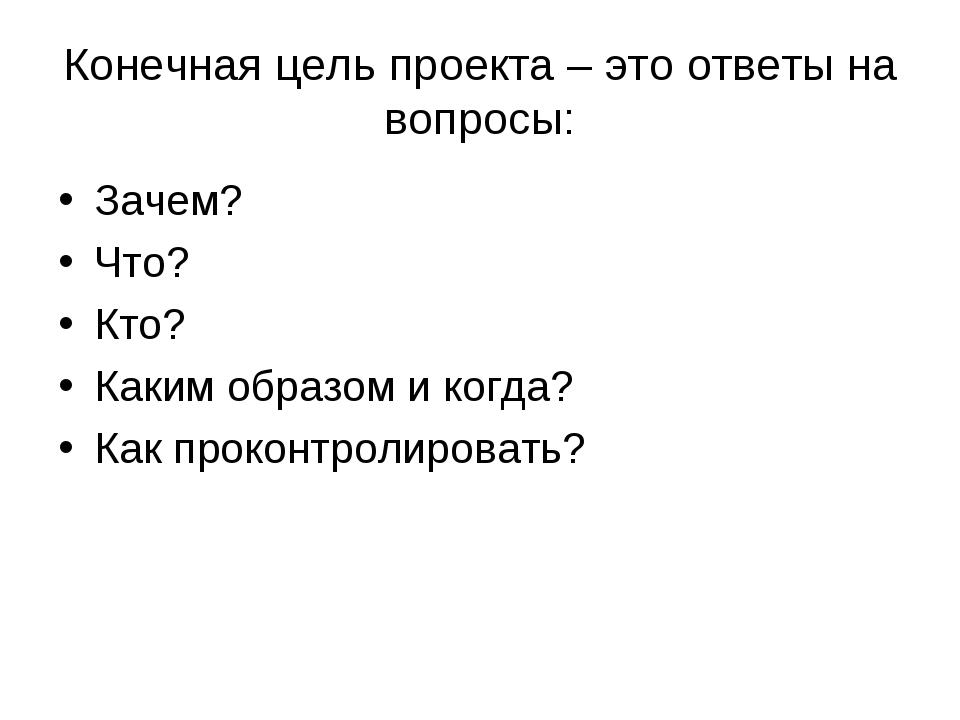 Конечная цель проекта – это ответы на вопросы: Зачем? Что? Кто? Каким образом...