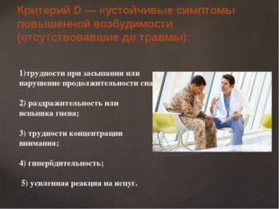 Критерий D — «устойчивые симптомы повышенной возбудимости (отсутствовавшие до