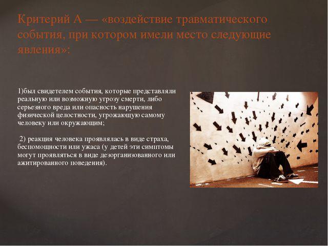 Критерий А — «воздействие травматического события, при котором имели место сл...