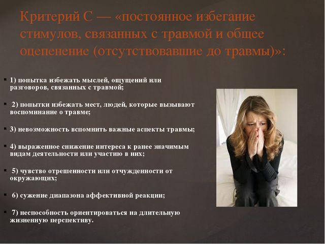 Критерий С — «постоянное избегание стимулов, связанных с травмой и общее оцеп...