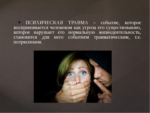 ПСИХИЧЕСКАЯ ТРАВМА – событие, которое воспринимается человеком как угроза ег...