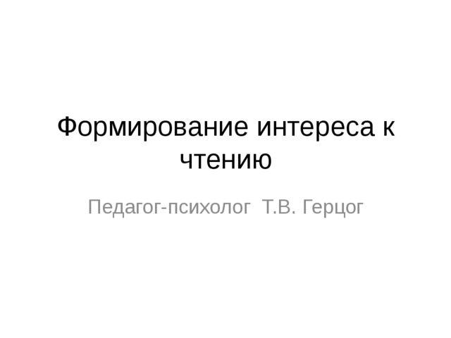 Формирование интереса к чтению Педагог-психолог Т.В. Герцог