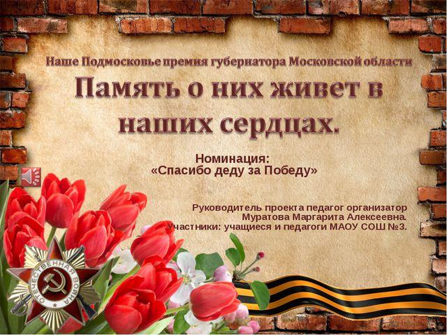 Номинация: «Спасибо деду за Победу» Руководитель проекта педагог организатор...
