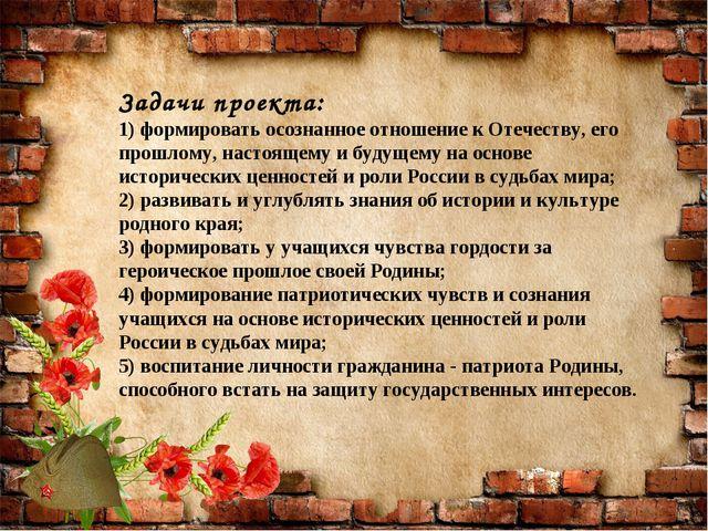 Задачи проекта: 1) формировать осознанное отношение к Отечеству, его прошлому...