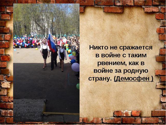 Никто не сражается в войне с таким рвением, как в войне за родную страну. (Де...