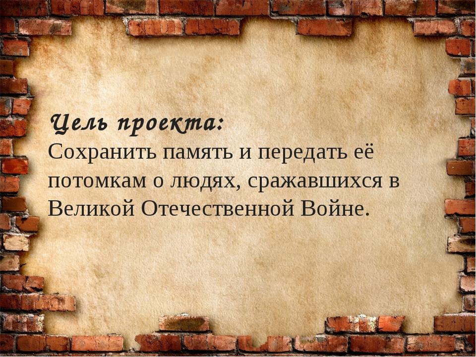 Цель проекта: Сохранить память и передать её потомкам о людях, сражавшихся в...