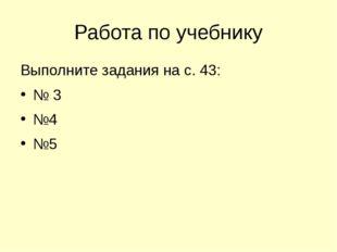 Работа по учебнику Выполните задания на с. 43: № 3 №4 №5