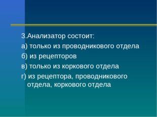 3.Анализатор состоит: а) только из проводникового отдела б) из рецепторов в)