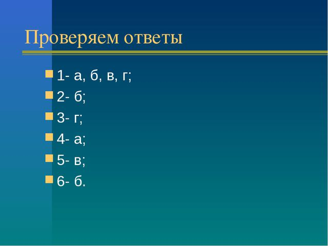 Проверяем ответы 1- а, б, в, г; 2- б; 3- г; 4- а; 5- в; 6- б.