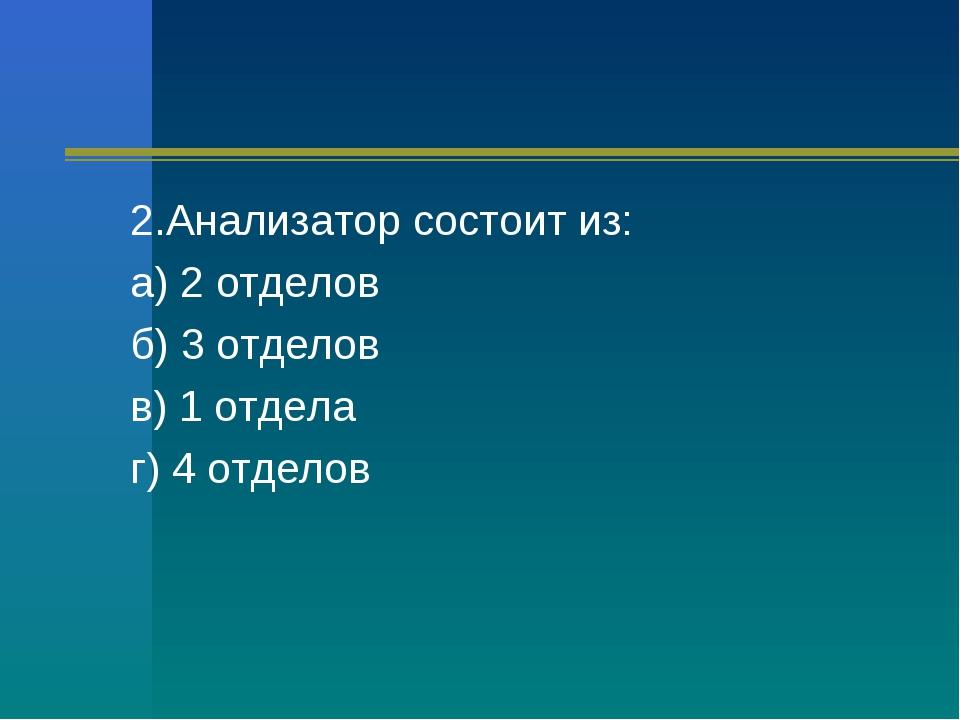2.Анализатор состоит из: а) 2 отделов б) 3 отделов в) 1 отдела г) 4 отделов