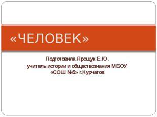 Подготовила Ярощук Е.Ю. учитель истории и обществознания МБОУ «СОШ №5» г.Курч