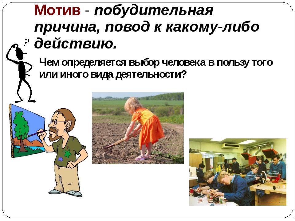 Мотив - побудительная причина, повод к какому-либо действию. Чем определяется...