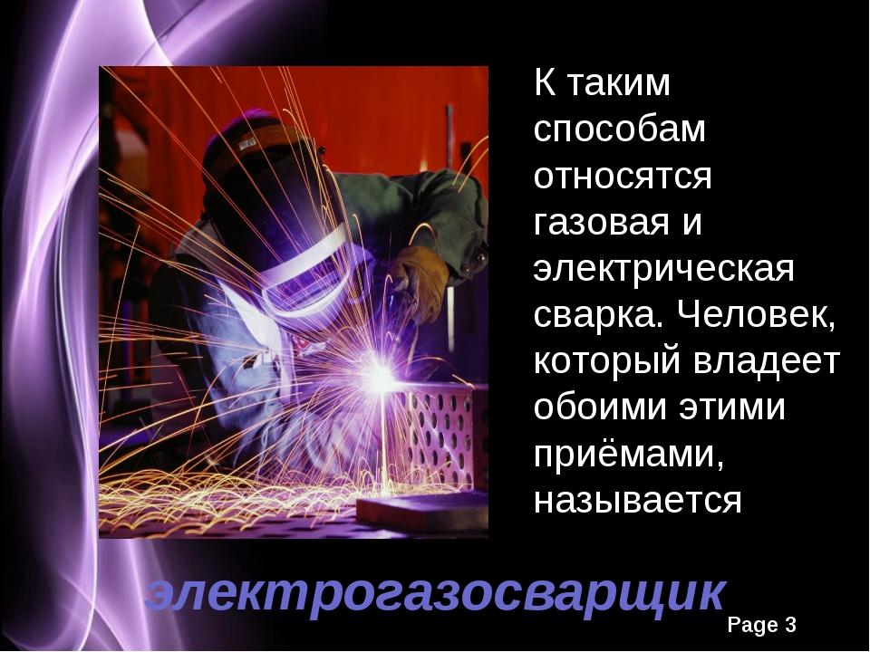 электрогазосварщик К таким способам относятся газовая и электрическая сварка....
