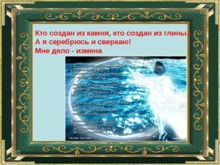 Кто создан из камня, кто создан из глины,- А я серебрюсь и сверкаю! Мне дело