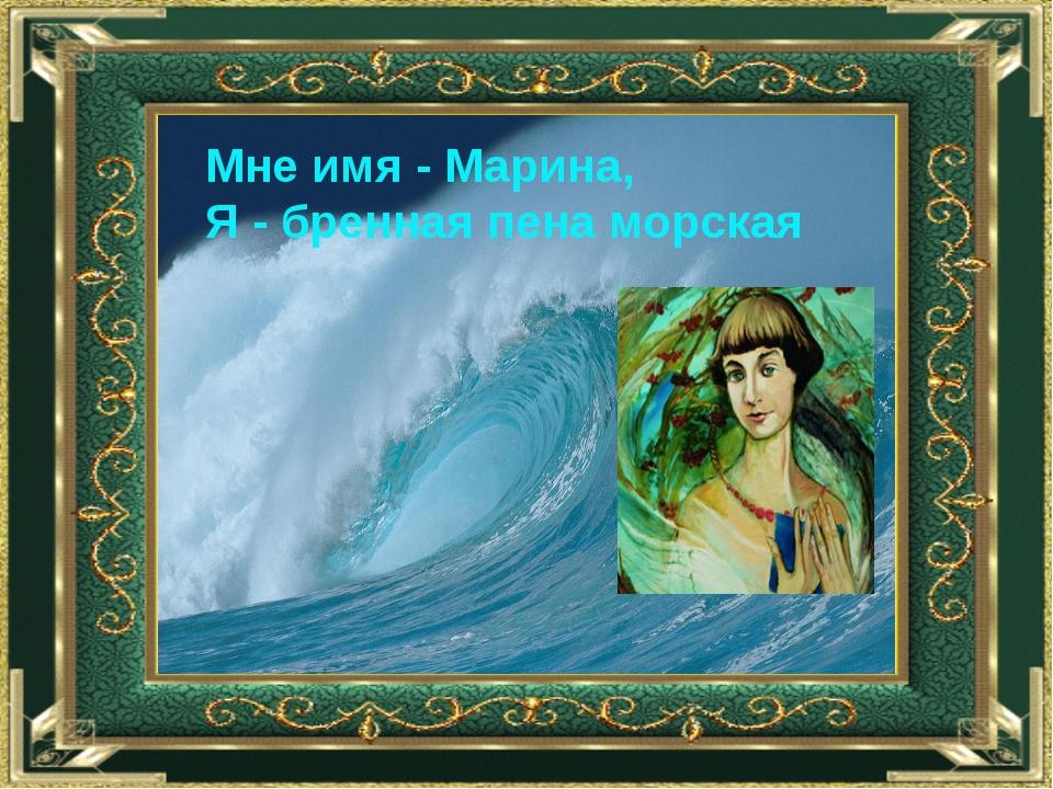 Мне имя - Марина, Я - бренная пена морская