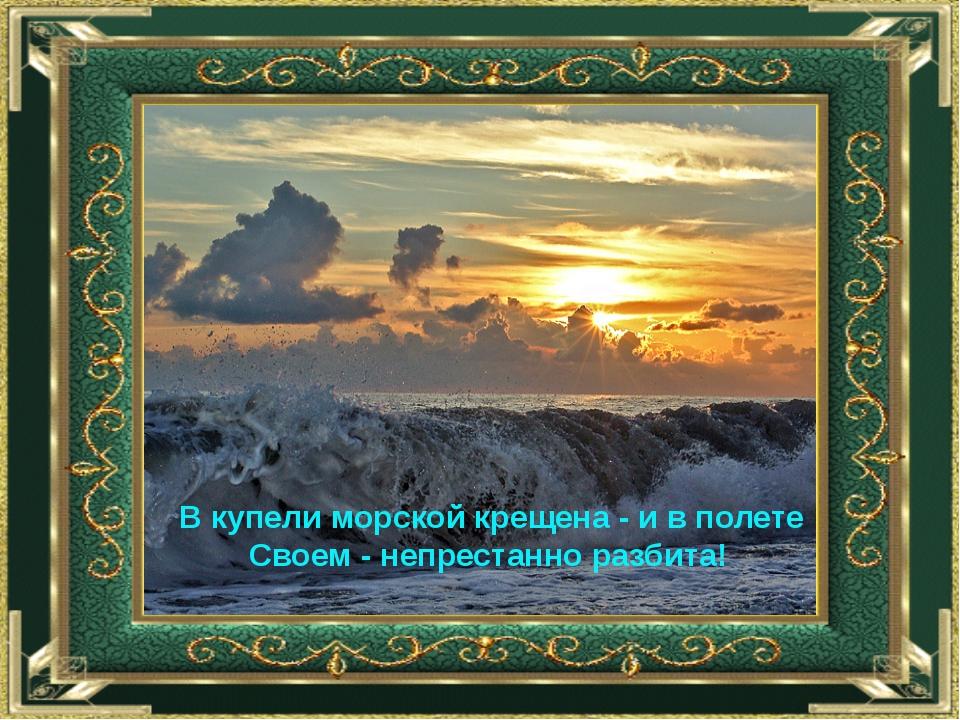 В купели морской крещена - и в полете Своем - непрестанно разбита!